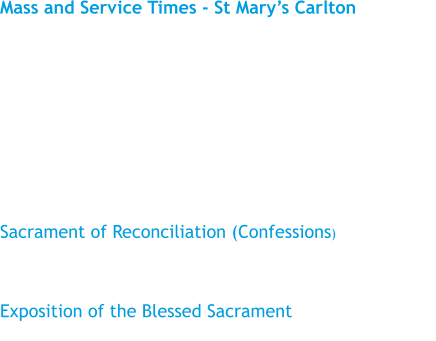 Mass and Service Times - St Mary's Carlton  Sunday				11.15 am Monday				No Mass Tuesday				10.00 am Wednesday				No Mass Thursday				No Mass Friday					Times vary, please see the Weekly Bulletin  Sacrament of Reconciliation (Confessions) Tuesday				Times vary, please see the Weekly Bulletin   Exposition of the Blessed Sacrament Before Mass on Tuesday and Friday